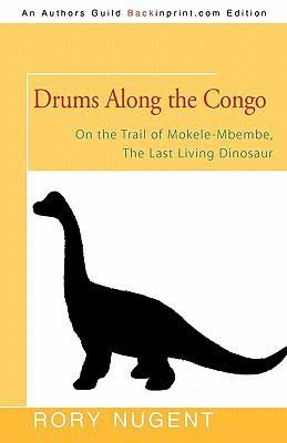 Rory Nugent - Drums Along the Congo: On the Trail of Mokele-Mbembe, the Last Living Dinosaur